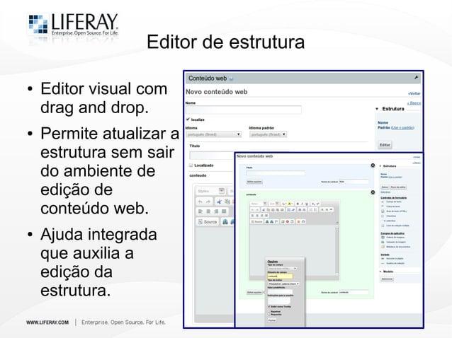 Editor de estrutura ● Editor visual com drag and drop. ● Permite atualizar a estrutura sem sair do ambiente de edição de c...