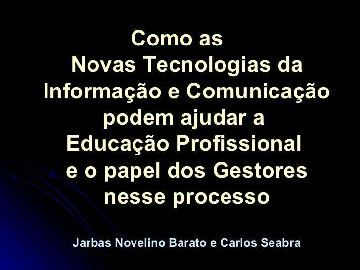 <ul><li>Como as  Novas Tecnologias da Informação e Comunicação podem ajudar a  Educação Profissional  e o papel dos Gestor...