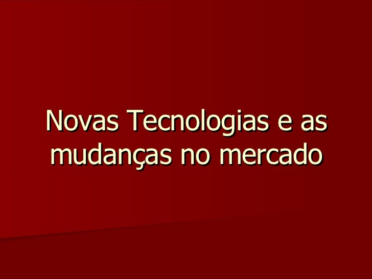 Novas Tecnologias e as mudanças no mercado