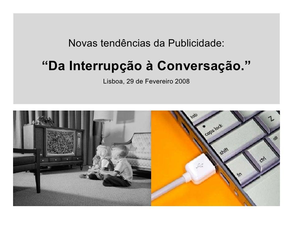 """Novas tendências da Publicidade:  """"Da Interrupção à Conversação.""""           Lisboa, 29 de Fevereiro 2008"""