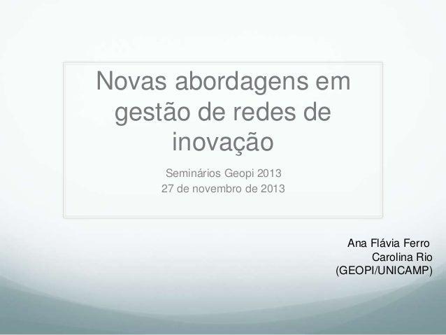 Novas abordagens em gestão de redes de inovação Seminários Geopi 2013 27 de novembro de 2013  Ana Flávia Ferro Carolina Ri...