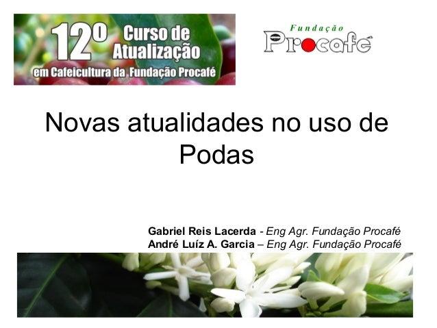 Novas atualidades no uso de Podas Gabriel Reis Lacerda - Eng Agr. Fundação Procafé André Luíz A. Garcia – Eng Agr. Fundaçã...