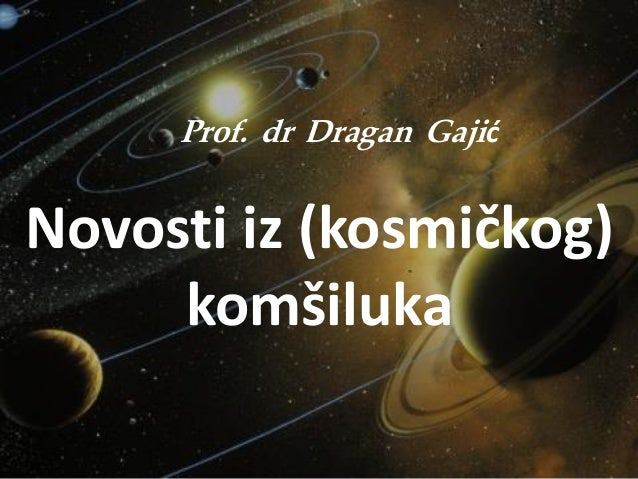Prof. dr Dragan Gajić Novosti iz (kosmičkog) komšiluka