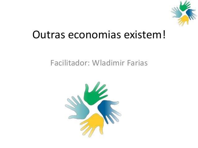 Outras economias existem! Facilitador: Wladimir Farias