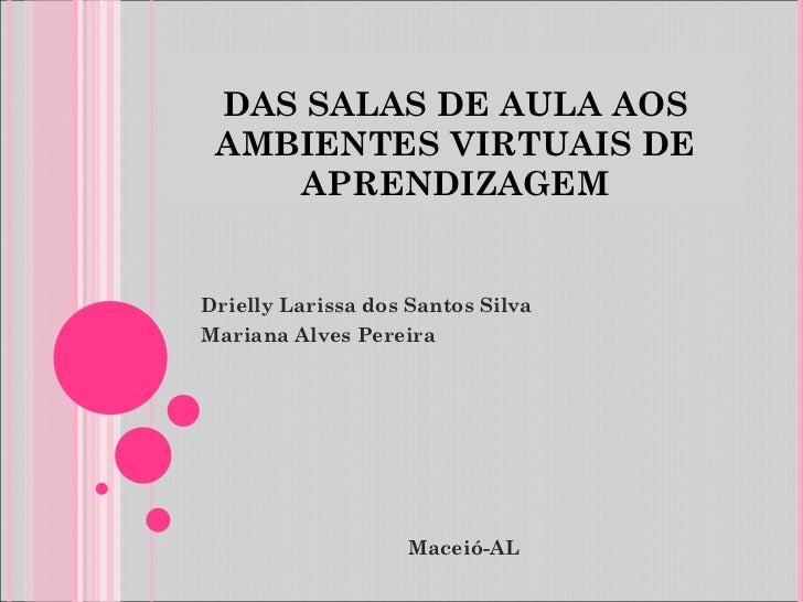 DAS SALAS DE AULA AOS AMBIENTES VIRTUAIS DE APRENDIZAGEM Drielly Larissa dos Santos Silva  Mariana Alves Pereira Maceió-AL