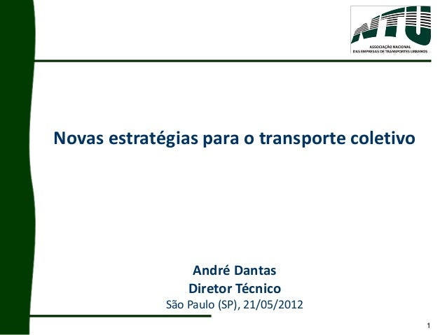 1 Novas estratégias para o transporte coletivo André Dantas Diretor Técnico São Paulo (SP), 21/05/2012