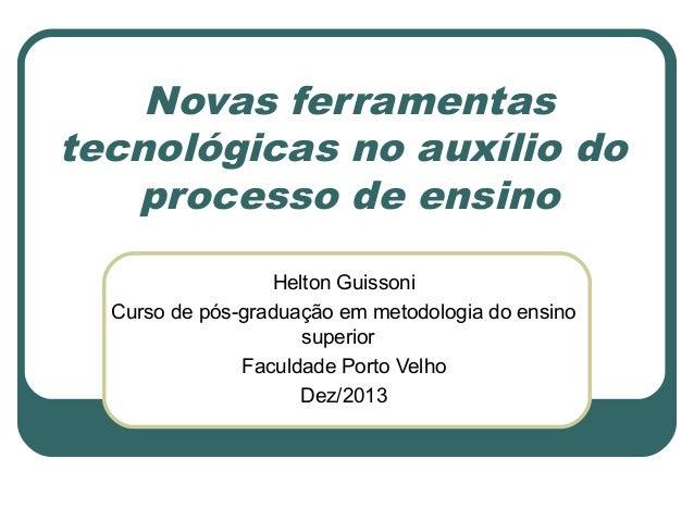 Novas ferramentas tecnológicas no auxílio do processo de ensino Helton Guissoni Curso de pós-graduação em metodologia do e...
