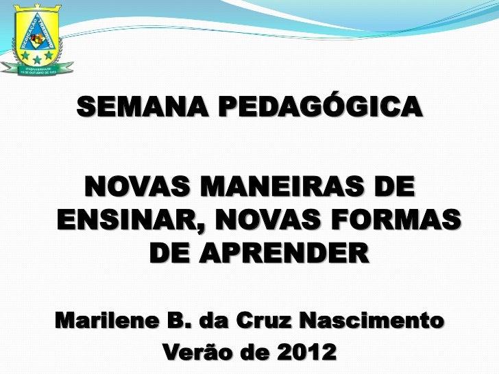 SEMANA PEDAGÓGICA NOVAS MANEIRAS DEENSINAR, NOVAS FORMAS     DE APRENDERMarilene B. da Cruz Nascimento        Verão de 2012