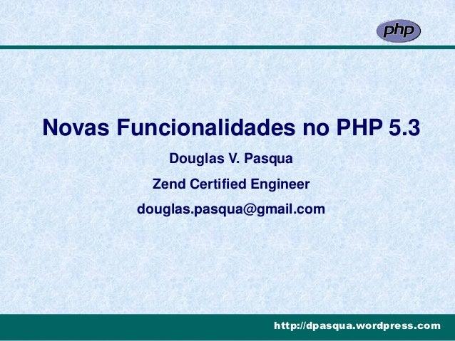 Novas Funcionalidades no PHP 5.3            Douglas V. Pasqua          Zend Certified Engineer        douglas.pasqua@gmail...