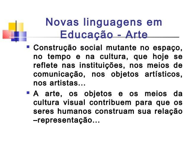 Novas linguagens em Educação - Arte  Construção social mutante no espaço, no tempo e na cultura, que hoje se reflete nas ...