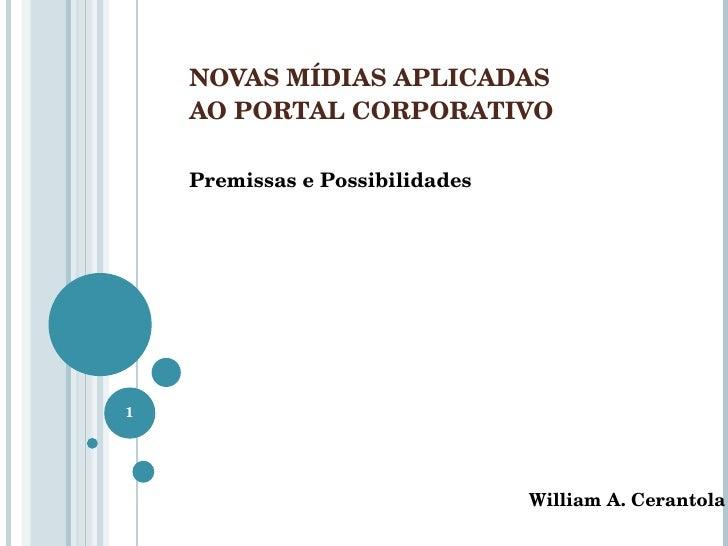 NOVAS MÍDIAS APLICADAS  AO PORTAL CORPORATIVO Premissas e Possibilidades William A. Cerantola