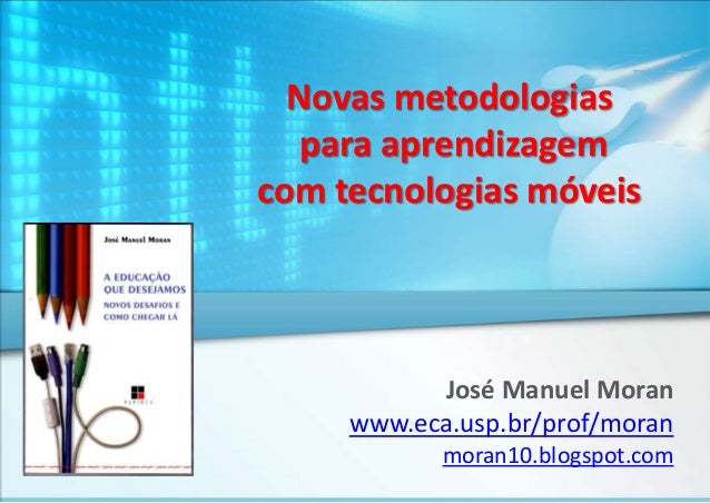 Novas metodologias para aprendizagem com tecnologias móveis  José Manuel Moran www.eca.usp.br/prof/moran moran10.blogspot....