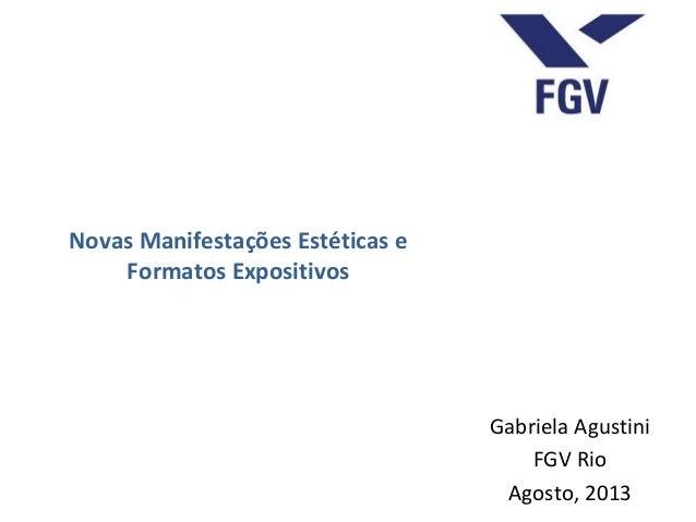 Novas Manifestações Estéticas e Formatos Expositivos Gabriela Agustini FGV Rio Agosto, 2013
