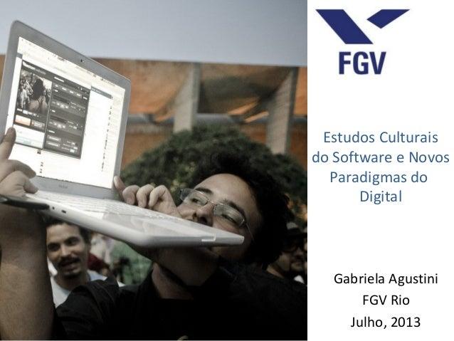 Estudos Culturais do Software e Novos Paradigmas do Digital Gabriela Agustini FGV Rio Julho, 2013