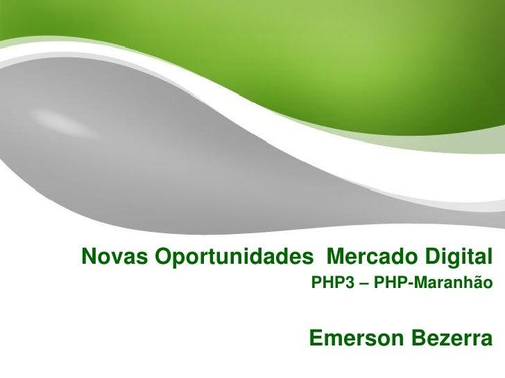 Novas Oportunidades Mercado Digital                   PHP3 – PHP-Maranhão                   Emerson Bezerra
