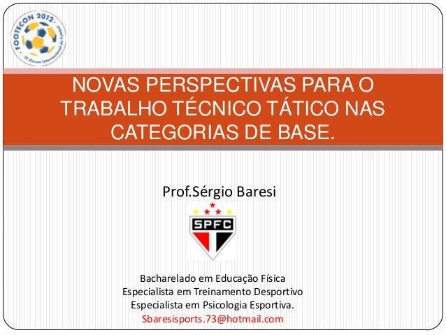 NOVAS PERSPECTIVAS PARA OTRABALHO TÉCNICO TÁTICO NAS    CATEGORIAS DE BASE.             Prof.Sérgio Baresi         Bachare...