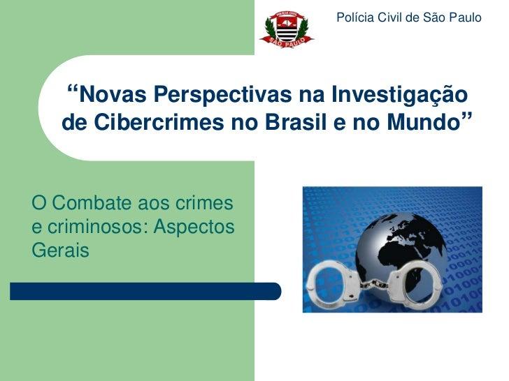"""Polícia Civil de São Paulo   """"Novas Perspectivas na Investigação   de Cibercrimes no Brasil e no Mundo""""O Combate aos crime..."""