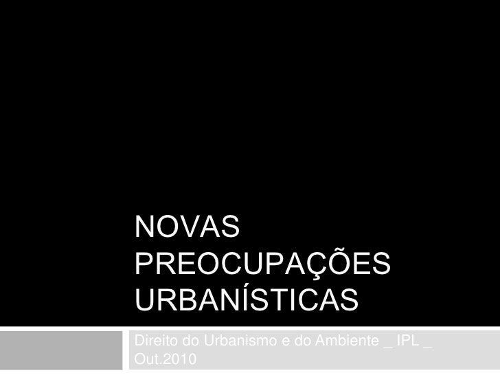 NOVAS PREOCUPAÇÕES URBANÍSTICAS<br />Direito do Urbanismo e do Ambiente _ IPL _ Out.2010<br />
