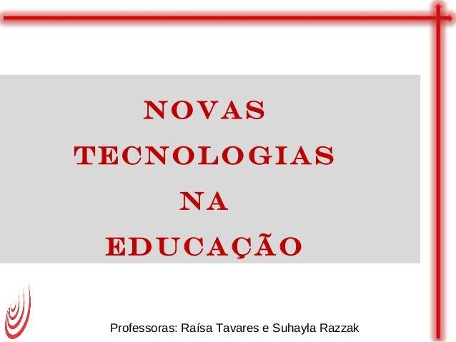 Novas Tecnologias na Educação Professoras: Raísa Tavares e Suhayla Razzak