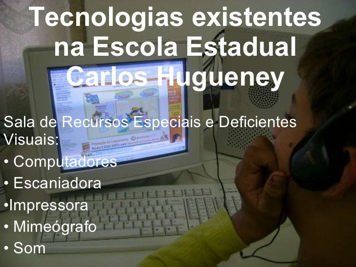 Tecnologias existentes na Escola Estadual Carlos Hugueney <ul><li>Sala de Recursos Especiais e Deficientes Visuais: </li><...