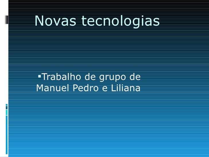 Novas tecnologias <ul><li>Trabalho de grupo de Manuel Pedro e Liliana </li></ul>