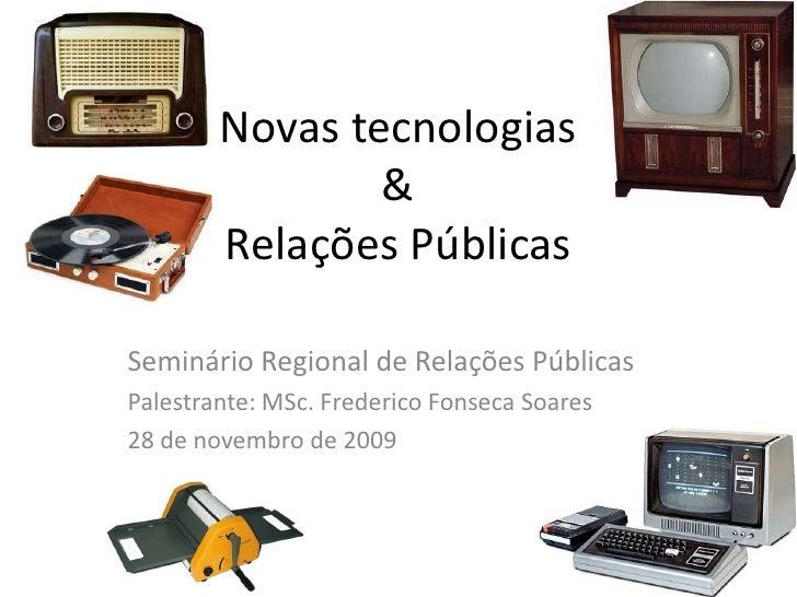 Novas tecnologias & Relações Públicas<br />Seminário Regional de Relações Públicas<br />Palestrante: MSc. Frederico Fonsec...