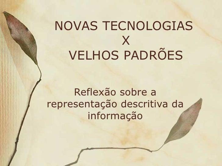 NOVAS TECNOLOGIAS  X  VELHOS PADRÕES Reflexão sobre a representação descritiva da informação