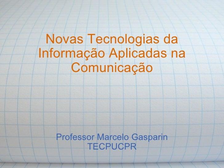 Novas Tecnologias da Informação Aplicadas na Comunicação Professor Marcelo Gasparin TECPUCPR
