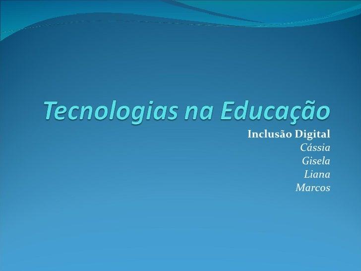Inclusão Digital          Cássia          Gisela           Liana         Marcos