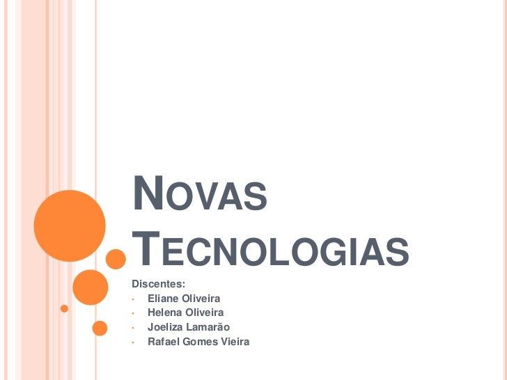 NOVASTECNOLOGIASDiscentes:•  Eliane Oliveira•  Helena Oliveira•  Joeliza Lamarão•  Rafael Gomes Vieira