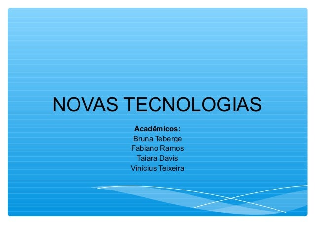 NOVAS TECNOLOGIAS Acadêmicos: Bruna Teberge Fabiano Ramos Taiara Davis Vinícius Teixeira