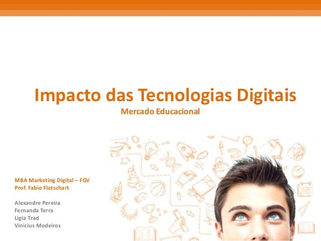 Impacto das Tecnologias Digitais Mercado Educacional MBA Marketing Digital – FGV Prof. Fabio Flatschart Alexandre Pereira ...