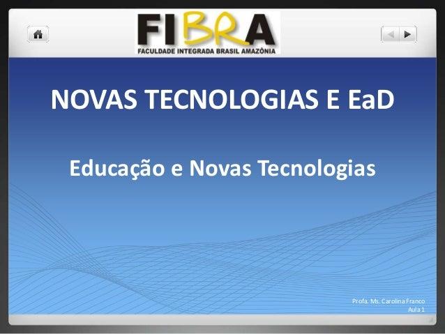 NOVAS TECNOLOGIAS E EaD Educação e Novas Tecnologias  Profa. Ms. Carolina Franco Aula 1