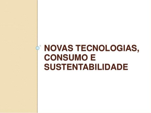 NOVAS TECNOLOGIAS, CONSUMO E SUSTENTABILIDADE