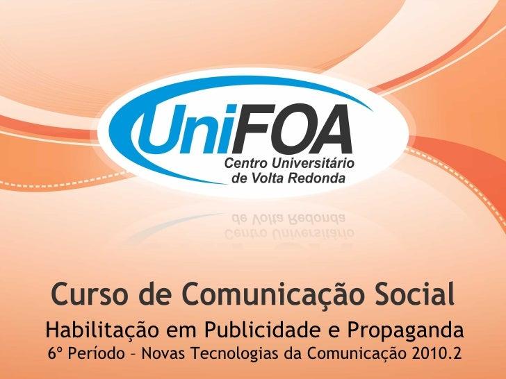 Habilitação em Publicidade e Propaganda 6º Período – Novas Tecnologias da Comunicação 2010.2