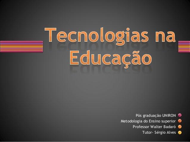 Pós graduação UNIRON Metodologia do Ensino superior Professor Walter Badaró Tutor- Sérgio Alves