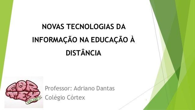 NOVAS TECNOLOGIAS DA  INFORMAÇÃO NA EDUCAÇÃO À  DISTÂNCIA  Professor: Adriano Dantas  Colégio Córtex 1