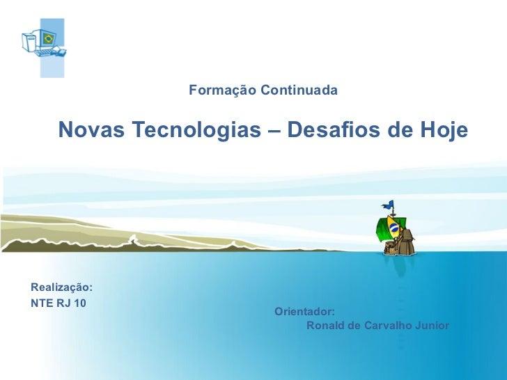 Formação Continuada Novas Tecnologias – Desafios de Hoje Realização: NTE RJ 10 Orientador:  Ronald de Carvalho Junior