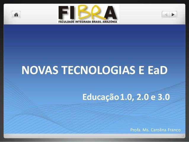 NOVAS TECNOLOGIAS E EaD Educação1.0, 2.0 e 3.0  Profa. Ms. Carolina Franco