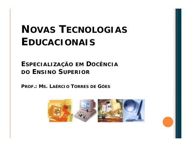 NOVAS TECNOLOGIAS EDUCACIONAIS ESPECIALIZAÇÃO EM DOCÊNCIA DO ENSINO SUPERIOR PROF.: MS. LAÉRCIO TORRES DE GÓES