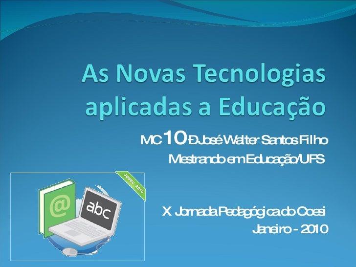 MC  10  – José Walter Santos Filho Mestrando em Educação/UFS  X Jornada Pedagógica do Coesi Janeiro - 2010