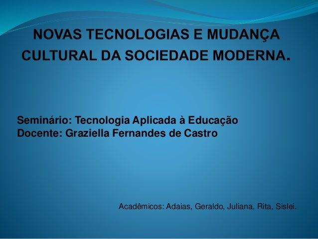 Acadêmicos: Adaias, Geraldo, Juliana, Rita, Sislei. Seminário: Tecnologia Aplicada à Educação Docente: Graziella Fernandes...