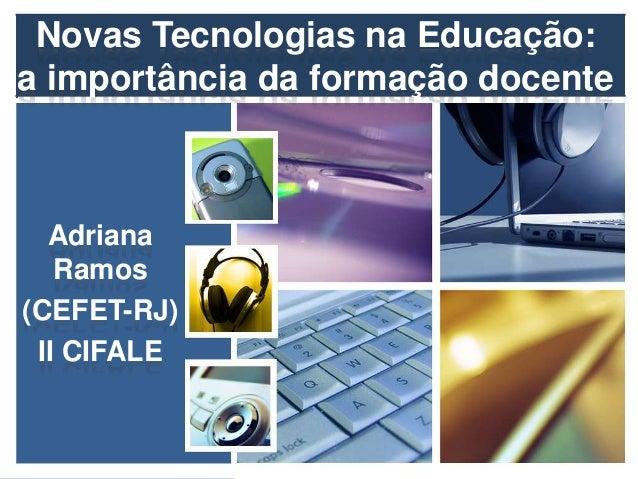Novas Tecnologias na Educação: a importância da formação docente Adriana Ramos (CEFET-RJ) II CIFALE