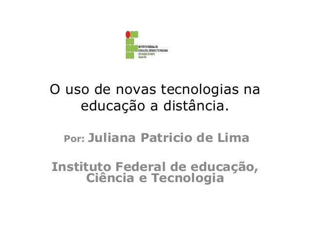 O uso de novas tecnologias na educação a distância. Por:  Juliana Patricio de Lima  Instituto Federal de educação, Ciência...