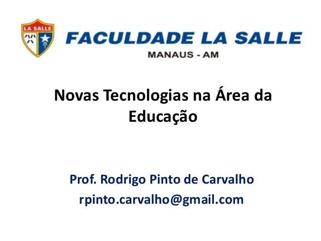Novas Tecnologias na Área da  Educação  Prof. Rodrigo Pinto de Carvalho  rpinto.carvalho@gmail.com