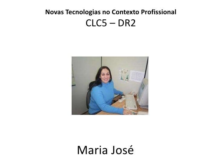 Novas Tecnologias no Contexto ProfissionalCLC5 – DR2<br />Maria José<br />