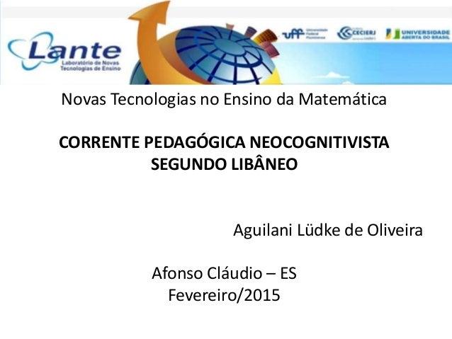 Novas Tecnologias no Ensino da Matemática CORRENTE PEDAGÓGICA NEOCOGNITIVISTA SEGUNDO LIBÂNEO Aguilani Lüdke de Oliveira A...