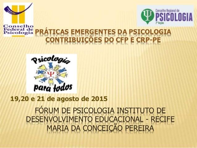 FÓRUM DE PSICOLOGIA INSTITUTO DE DESENVOLVIMENTO EDUCACIONAL - RECIFE MARIA DA CONCEIÇÃO PEREIRA 19,20 e 21 de agosto de 2...
