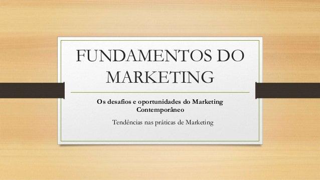 FUNDAMENTOS DO MARKETING Os desafios e oportunidades do Marketing Contemporâneo Tendências nas práticas de Marketing