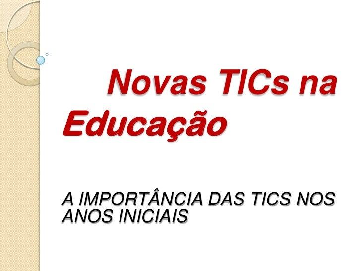 Novas TICs naEducaçãoA IMPORTÂNCIA DAS TICS NOSANOS INICIAIS